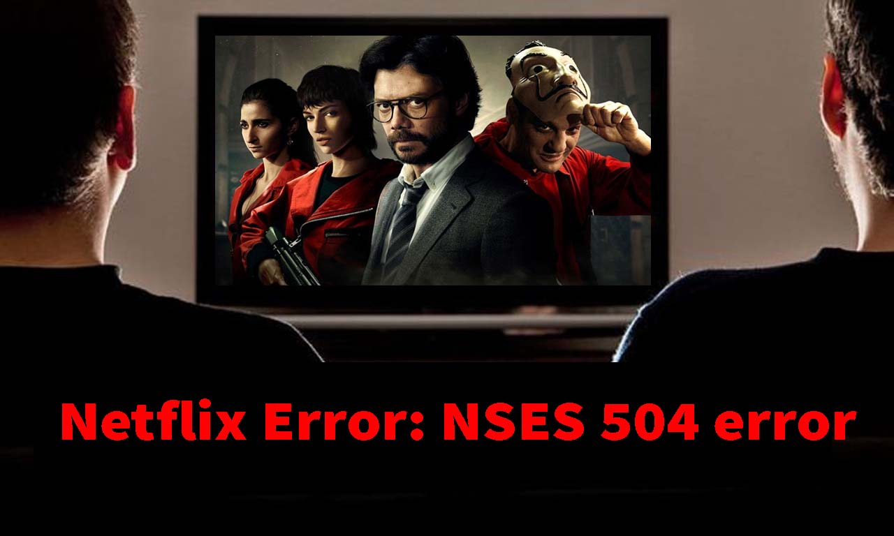Users Are Complaining Netflix Shows NSES-504 Error While Watching Money Heist P4