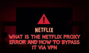 What is the Netflix Proxy Error and How to Bypass it via VPN