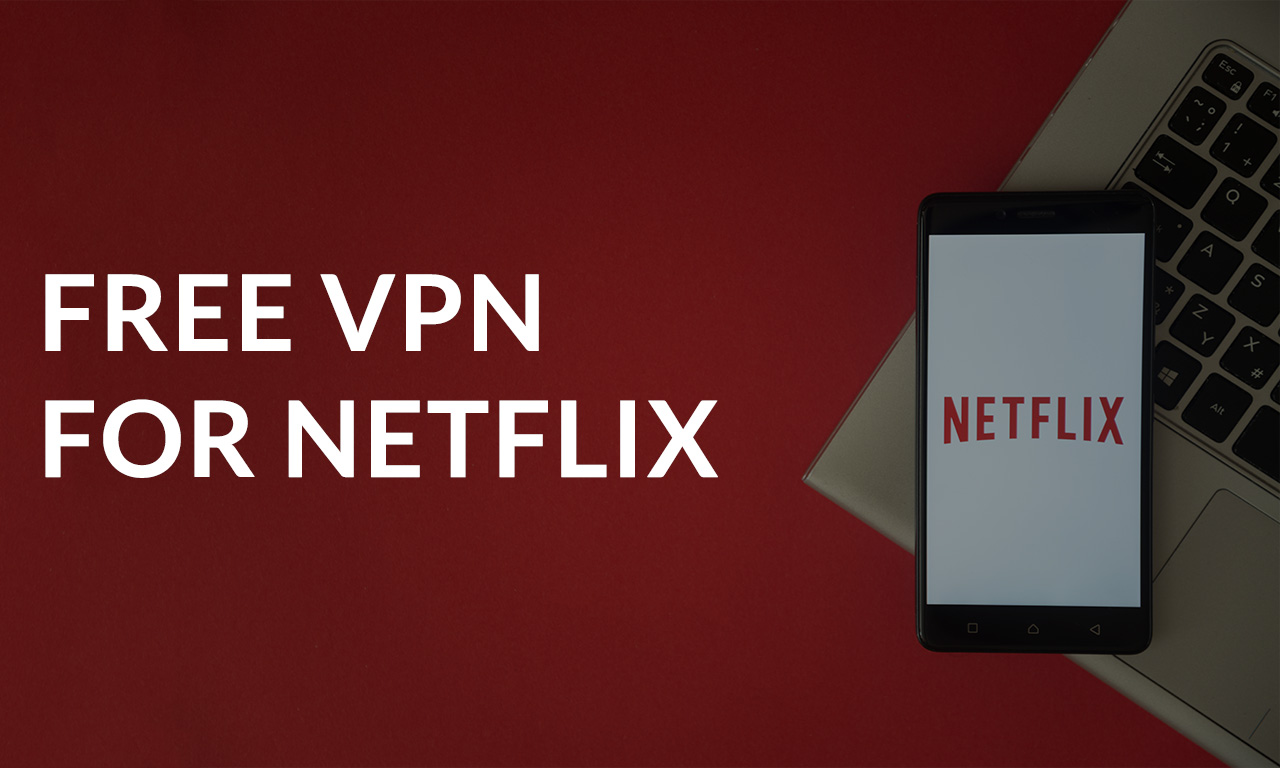Free VPNs for Netflix: Do They Really Work in 2021?